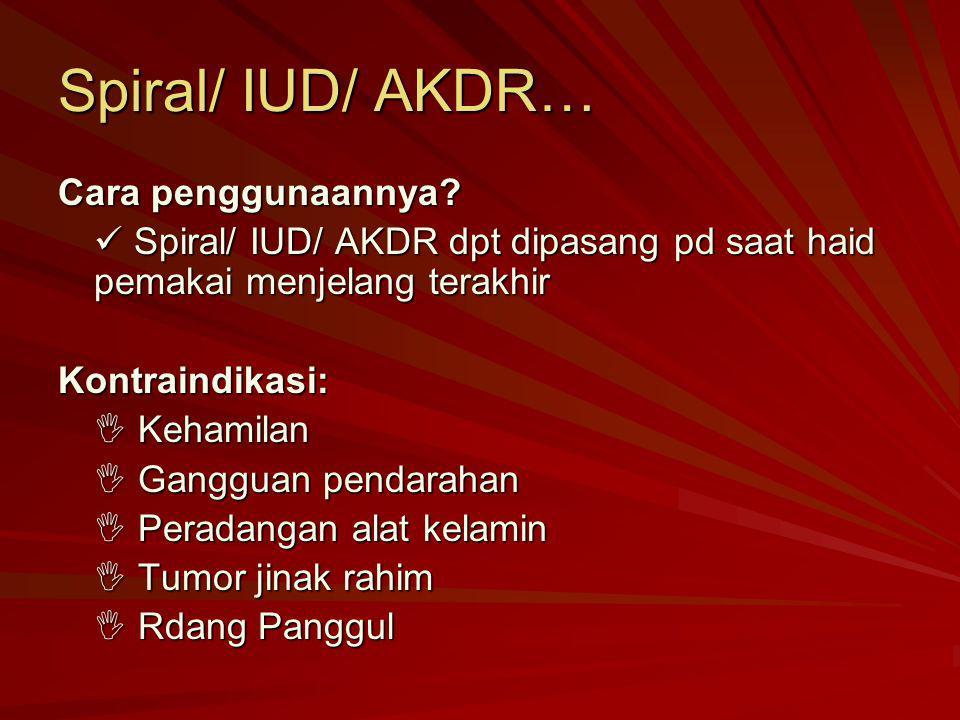 Spiral/ IUD/ AKDR… Cara penggunaannya? Spiral/ IUD/ AKDR dpt dipasang pd saat haid pemakai menjelang terakhir Spiral/ IUD/ AKDR dpt dipasang pd saat h