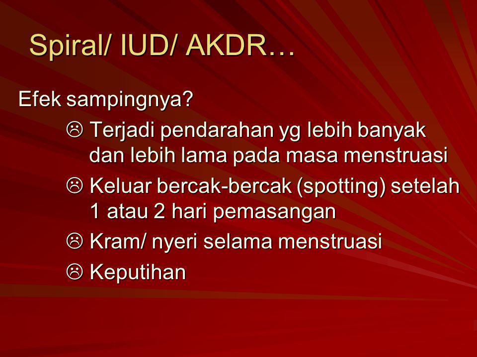 Spiral/ IUD/ AKDR… Efek sampingnya?  Terjadi pendarahan yg lebih banyak dan lebih lama pada masa menstruasi  Keluar bercak-bercak (spotting) setelah