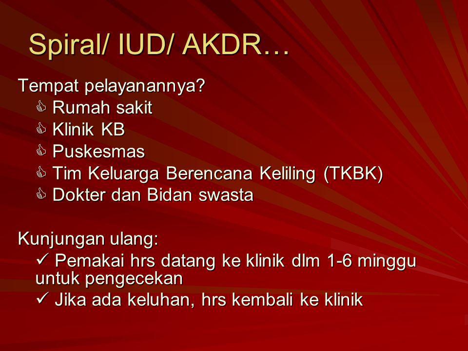 Spiral/ IUD/ AKDR… Tempat pelayanannya?  Rumah sakit  Klinik KB  Puskesmas  Tim Keluarga Berencana Keliling (TKBK)  Dokter dan Bidan swasta Kunju