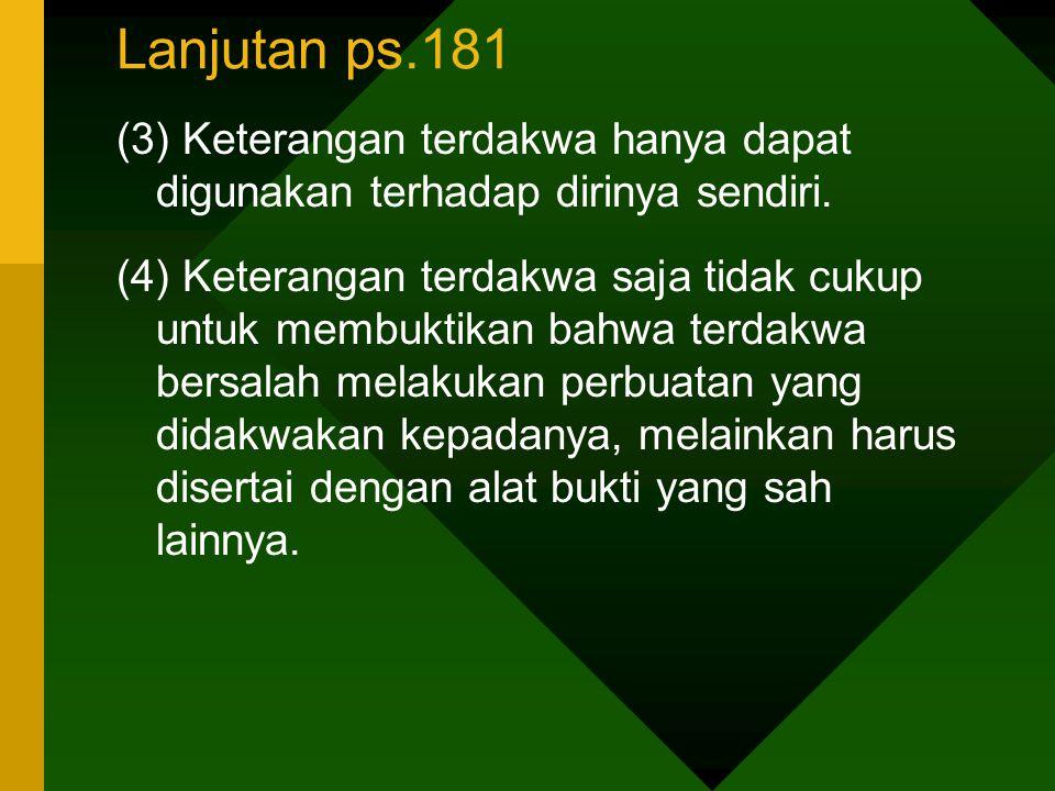 Lanjutan ps.181 (3) Keterangan terdakwa hanya dapat digunakan terhadap dirinya sendiri. (4) Keterangan terdakwa saja tidak cukup untuk membuktikan bah