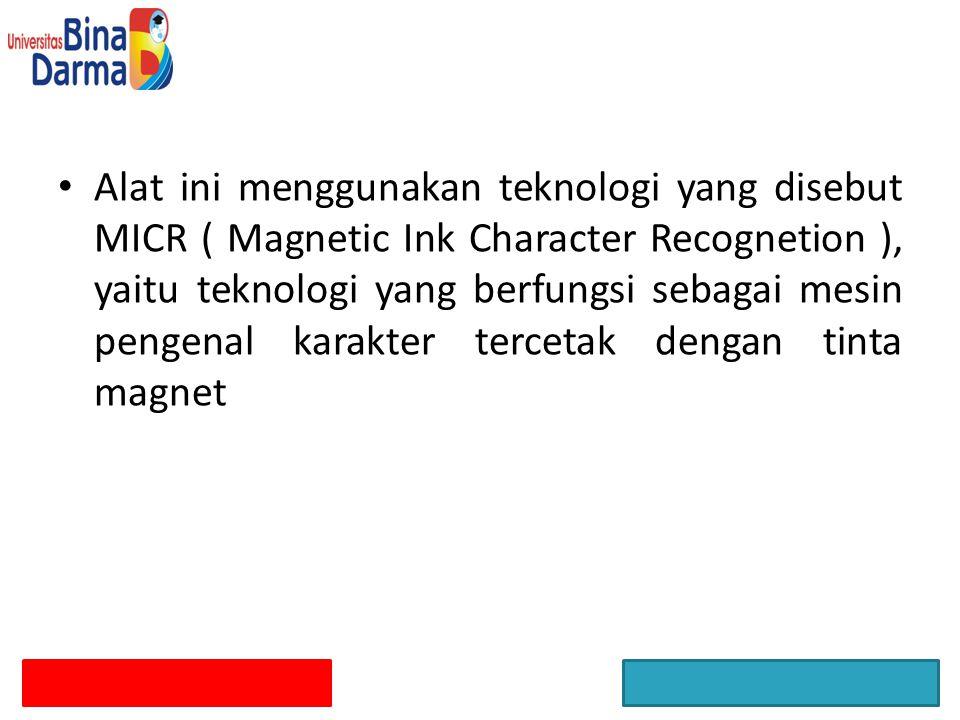 Alat ini menggunakan teknologi yang disebut MICR ( Magnetic Ink Character Recognetion ), yaitu teknologi yang berfungsi sebagai mesin pengenal karakte
