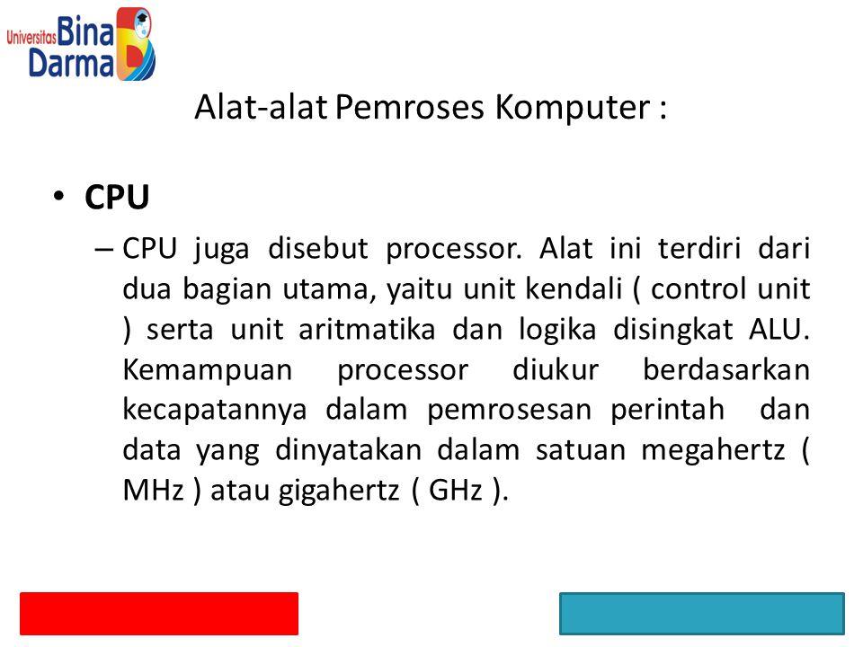 CPU – CPU juga disebut processor. Alat ini terdiri dari dua bagian utama, yaitu unit kendali ( control unit ) serta unit aritmatika dan logika disingk