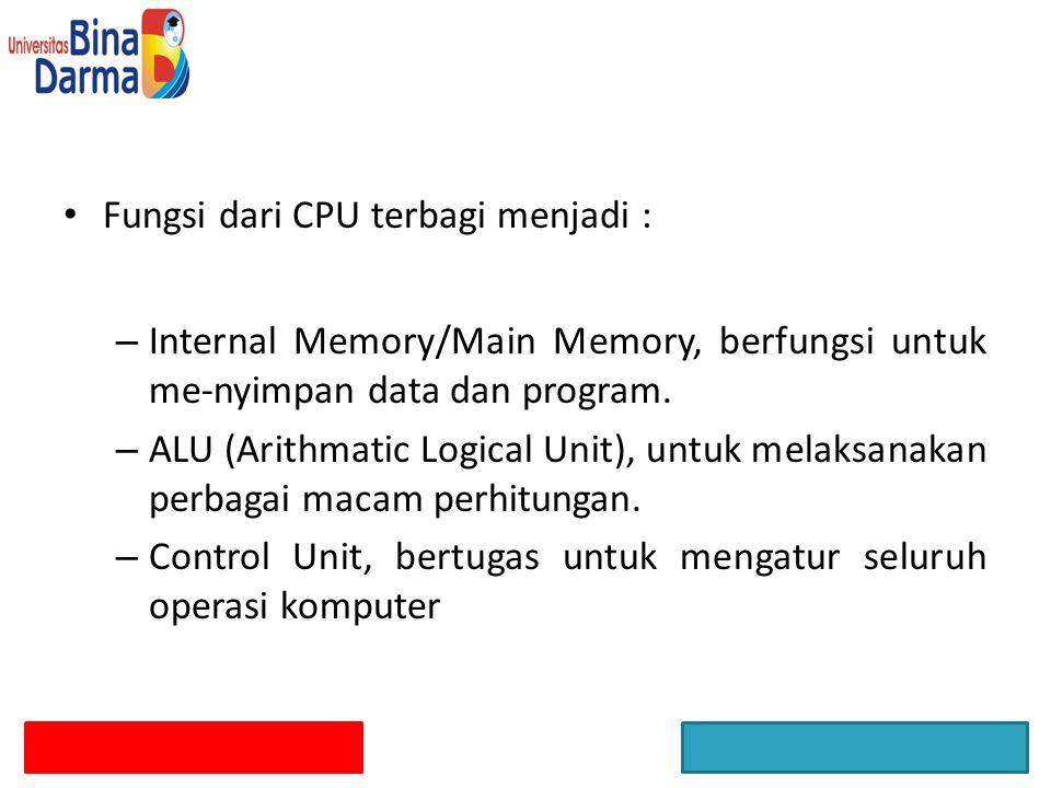 Fungsi dari CPU terbagi menjadi : – Internal Memory/Main Memory, berfungsi untuk me-nyimpan data dan program. – ALU (Arithmatic Logical Unit), untuk m
