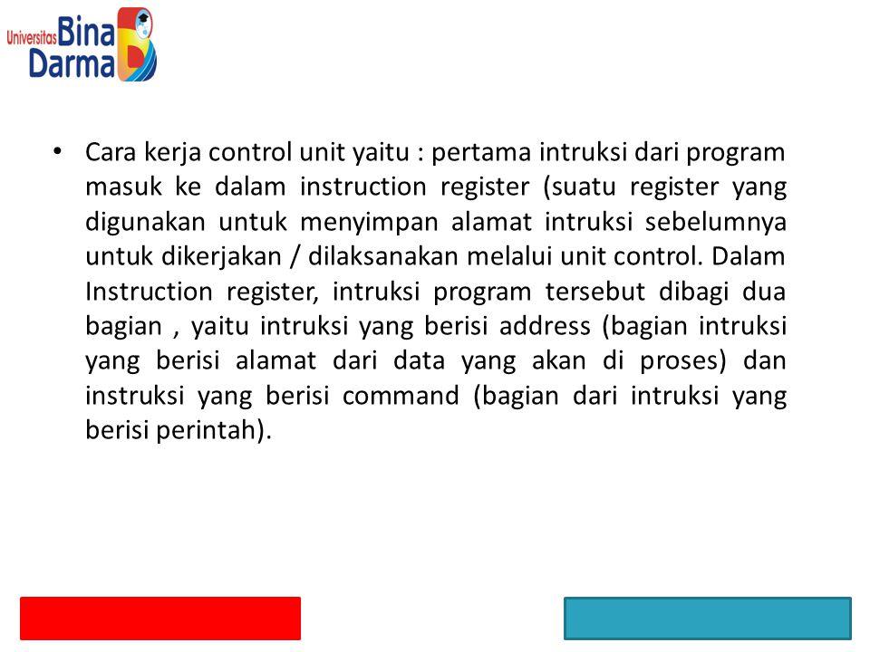 Cara kerja control unit yaitu : pertama intruksi dari program masuk ke dalam instruction register (suatu register yang digunakan untuk menyimpan alama