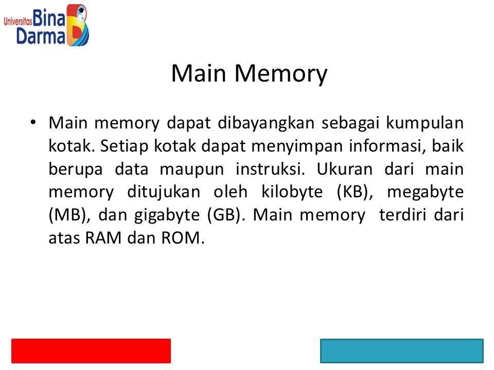 Main Memory Main memory dapat dibayangkan sebagai kumpulan kotak. Setiap kotak dapat menyimpan informasi, baik berupa data maupun instruksi. Ukuran da