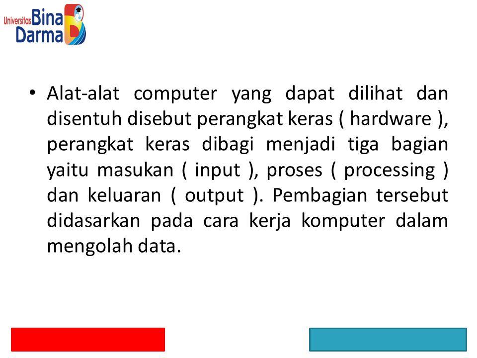 Alat-alat computer yang dapat dilihat dan disentuh disebut perangkat keras ( hardware ), perangkat keras dibagi menjadi tiga bagian yaitu masukan ( in
