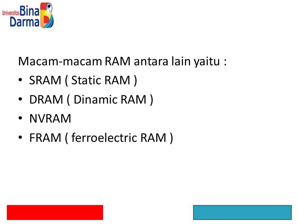 Macam-macam RAM antara lain yaitu : SRAM ( Static RAM ) DRAM ( Dinamic RAM ) NVRAM FRAM ( ferroelectric RAM )