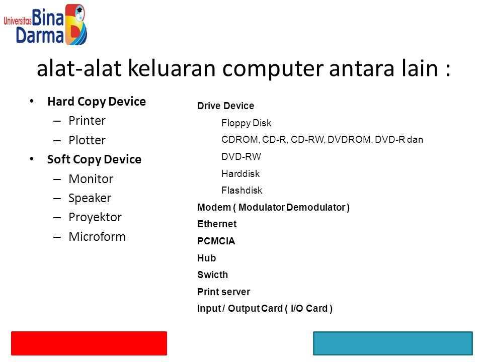 alat-alat keluaran computer antara lain : Hard Copy Device – Printer – Plotter Soft Copy Device – Monitor – Speaker – Proyektor – Microform Drive Devi