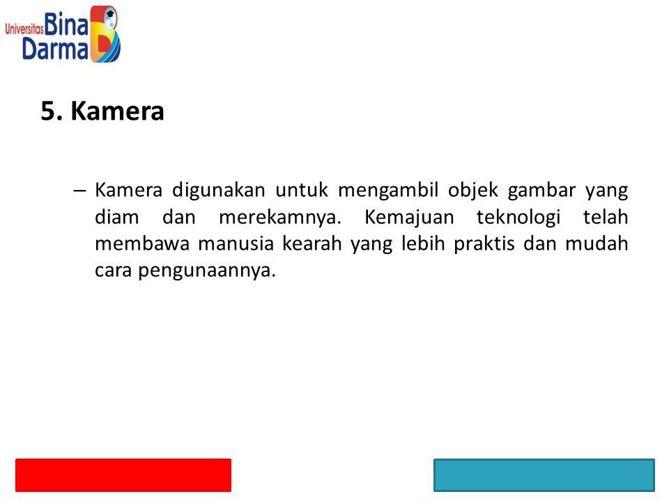 5. Kamera – Kamera digunakan untuk mengambil objek gambar yang diam dan merekamnya. Kemajuan teknologi telah membawa manusia kearah yang lebih praktis