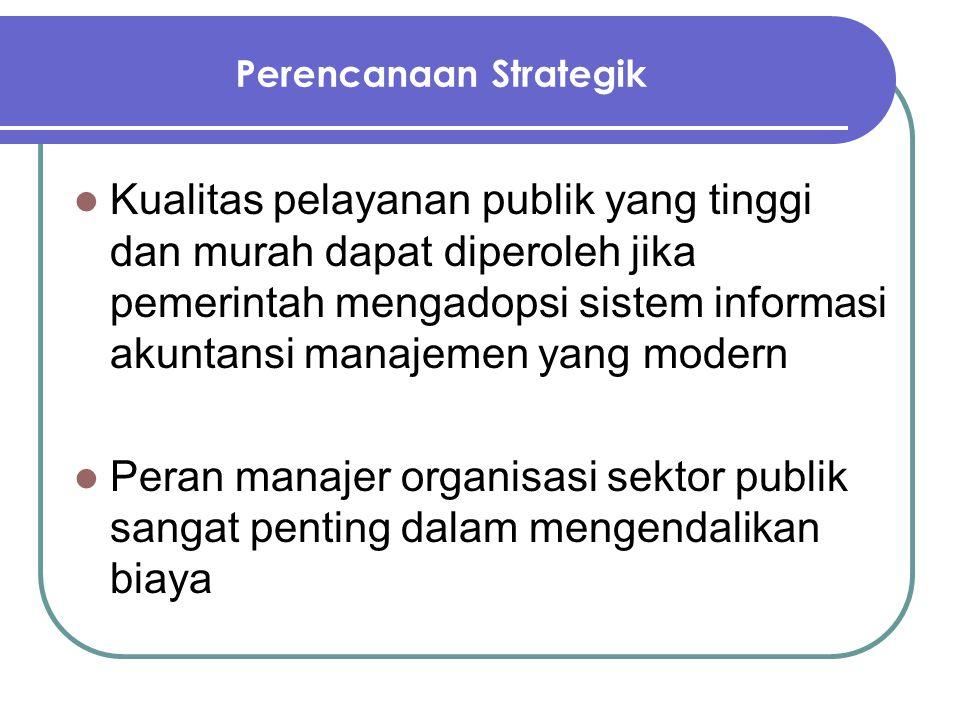 Perencanaan Strategik Kualitas pelayanan publik yang tinggi dan murah dapat diperoleh jika pemerintah mengadopsi sistem informasi akuntansi manajemen