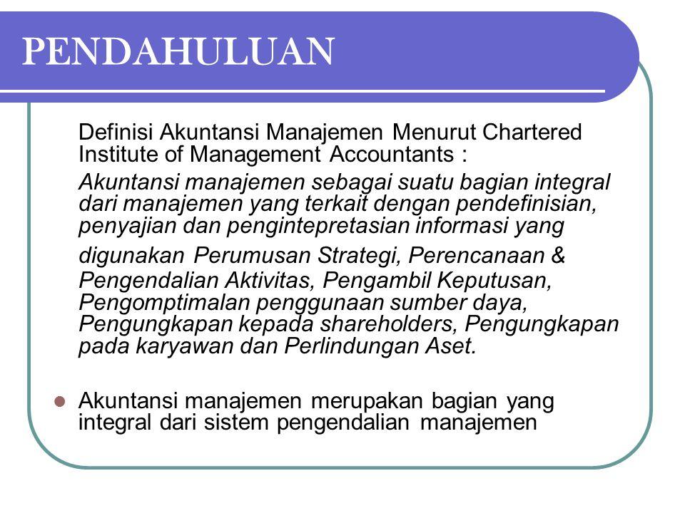 PENDAHULUAN Definisi Akuntansi Manajemen Menurut Chartered Institute of Management Accountants : Akuntansi manajemen sebagai suatu bagian integral dar