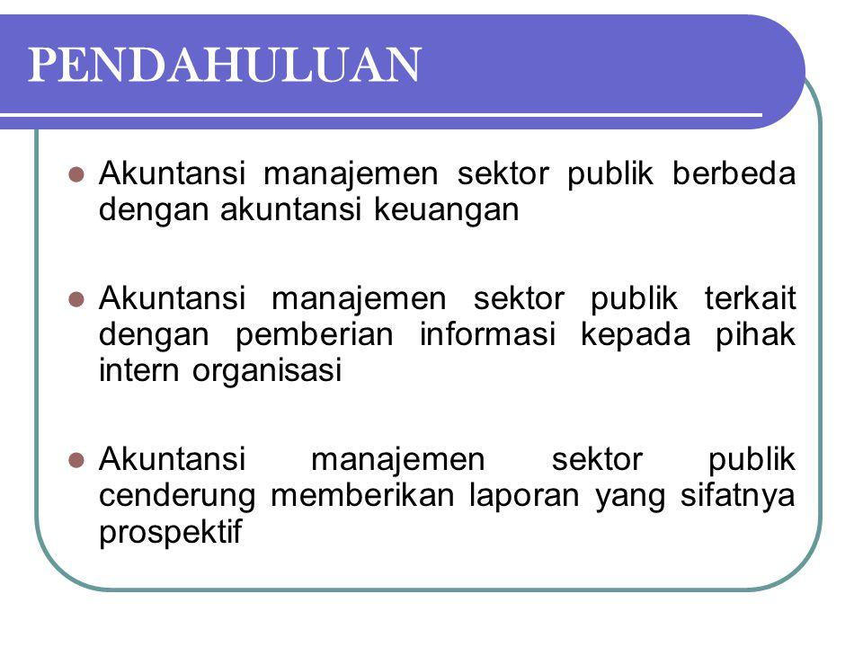 PENDAHULUAN Akuntansi manajemen sektor publik berbeda dengan akuntansi keuangan Akuntansi manajemen sektor publik terkait dengan pemberian informasi k