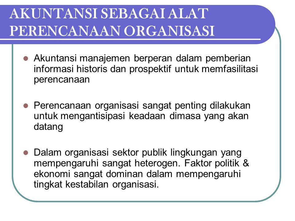 AKUNTANSI SEBAGAI ALAT PERENCANAAN ORGANISASI Akuntansi manajemen berperan dalam pemberian informasi historis dan prospektif untuk memfasilitasi peren