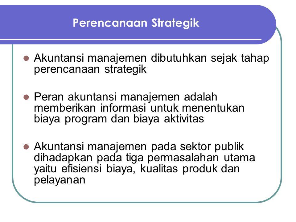 Perencanaan Strategik Akuntansi manajemen dibutuhkan sejak tahap perencanaan strategik Peran akuntansi manajemen adalah memberikan informasi untuk men