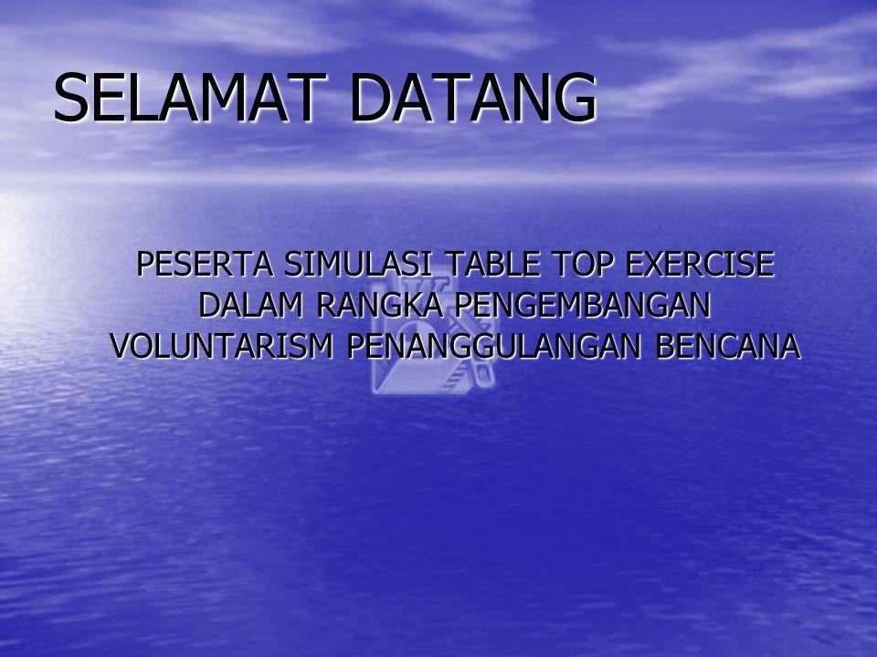 SELAMAT DATANG PESERTA SIMULASI TABLE TOP EXERCISE DALAM RANGKA PENGEMBANGAN VOLUNTARISM PENANGGULANGAN BENCANA