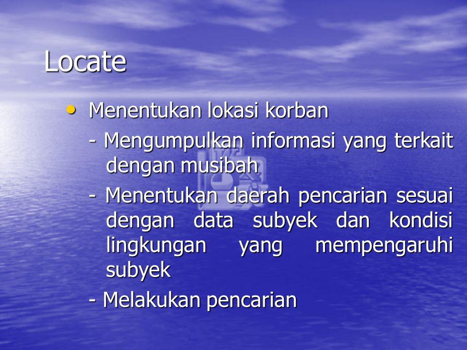 Locate Menentukan lokasi korban Menentukan lokasi korban - Mengumpulkan informasi yang terkait dengan musibah - Menentukan daerah pencarian sesuai den