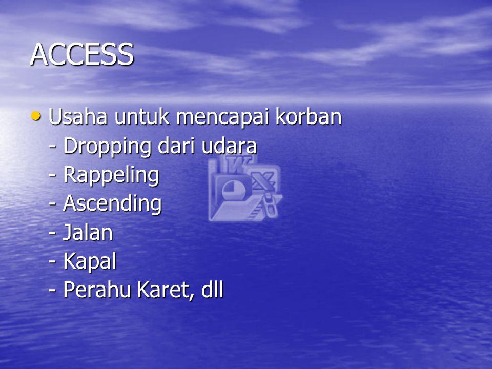 ACCESS Usaha untuk mencapai korban Usaha untuk mencapai korban - Dropping dari udara - Rappeling - Ascending - Jalan - Kapal - Perahu Karet, dll