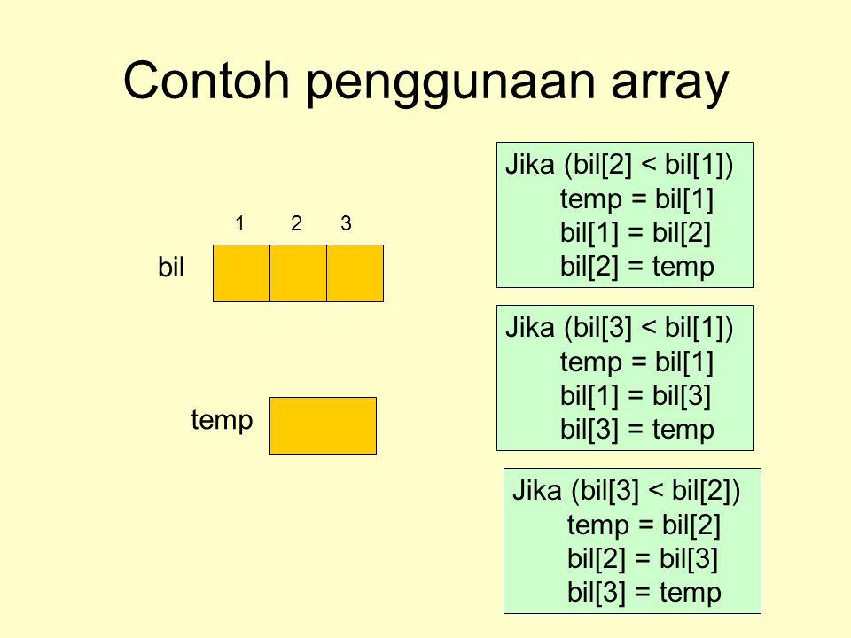 Contoh penggunaan array bil temp Jika (bil[2] < bil[1]) temp = bil[1] bil[1] = bil[2] bil[2] = temp 123 Jika (bil[3] < bil[1]) temp = bil[1] bil[1] =