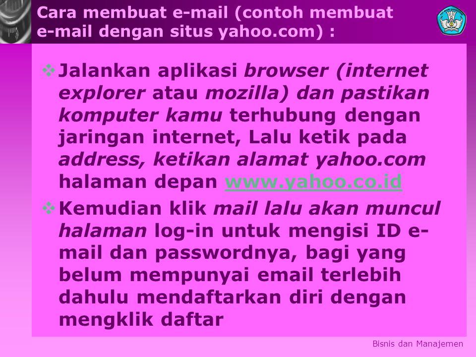 Cara membuat e-mail (contoh membuat e-mail dengan situs yahoo.com) :  Jalankan aplikasi browser (internet explorer atau mozilla) dan pastikan komputer kamu terhubung dengan jaringan internet, Lalu ketik pada address, ketikan alamat yahoo.com halaman depan www.yahoo.co.idwww.yahoo.co.id  Kemudian klik mail lalu akan muncul halaman log-in untuk mengisi ID e- mail dan passwordnya, bagi yang belum mempunyai email terlebih dahulu mendaftarkan diri dengan mengklik daftar Bisnis dan Manajemen