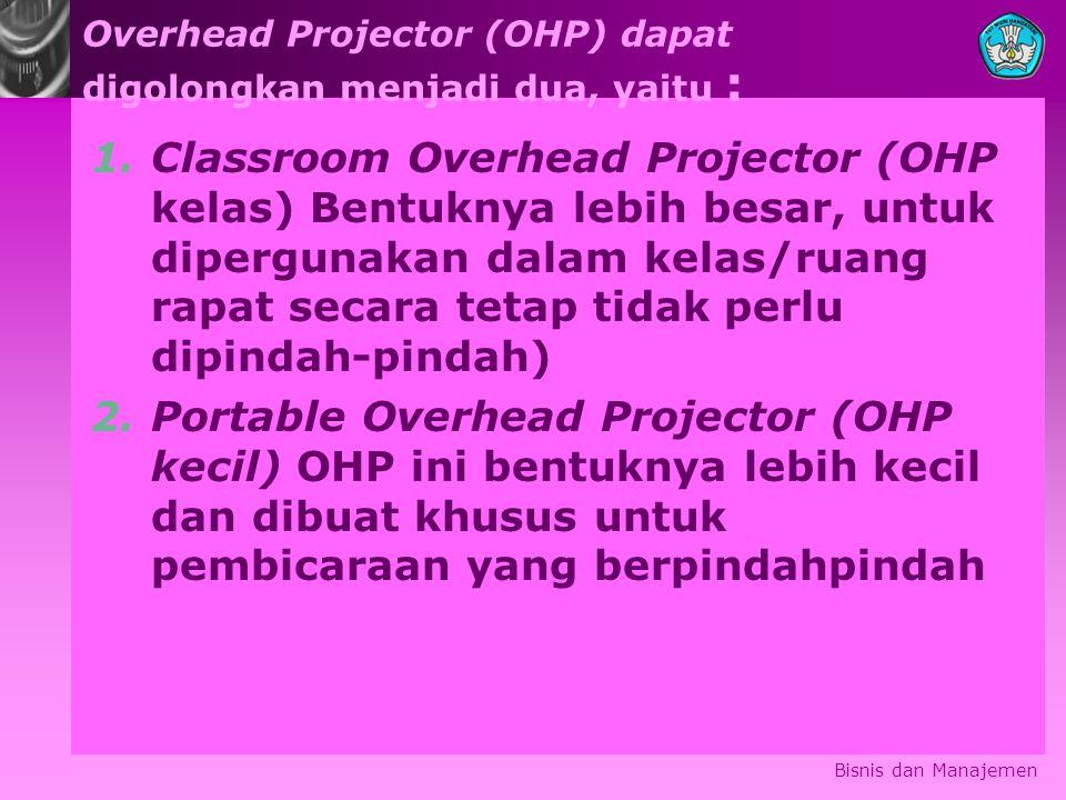 Overhead Projector (OHP) dapat digolongkan menjadi dua, yaitu : 1.Classroom Overhead Projector (OHP kelas) Bentuknya lebih besar, untuk dipergunakan dalam kelas/ruang rapat secara tetap tidak perlu dipindah-pindah) 2.Portable Overhead Projector (OHP kecil) OHP ini bentuknya lebih kecil dan dibuat khusus untuk pembicaraan yang berpindahpindah Bisnis dan Manajemen