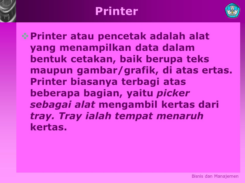 Printer  Printer atau pencetak adalah alat yang menampilkan data dalam bentuk cetakan, baik berupa teks maupun gambar/grafik, di atas ertas.