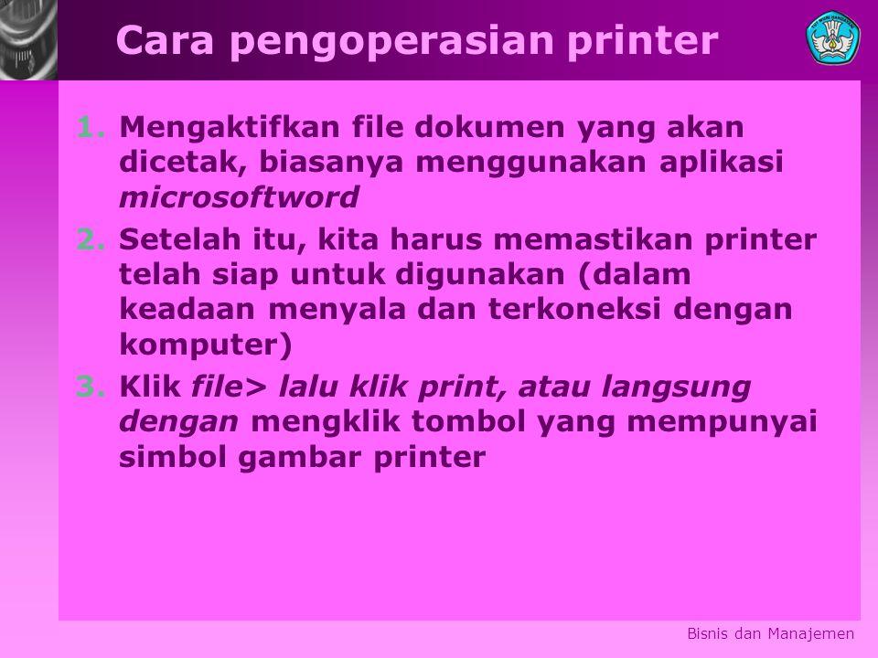 Cara pengoperasian printer 1.Mengaktifkan file dokumen yang akan dicetak, biasanya menggunakan aplikasi microsoftword 2.Setelah itu, kita harus memastikan printer telah siap untuk digunakan (dalam keadaan menyala dan terkoneksi dengan komputer) 3.Klik file> lalu klik print, atau langsung dengan mengklik tombol yang mempunyai simbol gambar printer Bisnis dan Manajemen