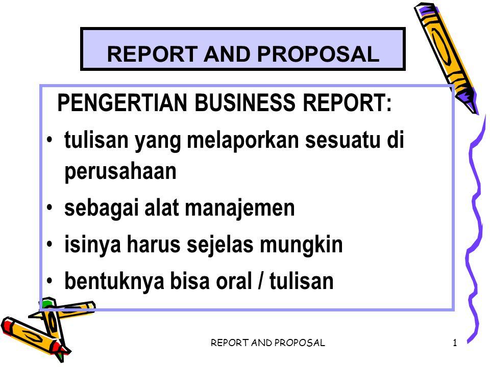 REPORT AND PROPOSAL2 PEMBUATAN BUSSINES REPORT YANG BAIK HAL YANG PERLU DIPERHATIKAN DALAM MENENTUKAN FORMAT & PENGORGANISASIAN SEBUAH REPORT Siapa yg berinisiatif membuat report Subyek yg dibahas dlm report Timing (kapan report disiapkan) Distribution (ke mana rpt dikirim) Purpose (tujuan report) Probable recepcion (tanggapan penerima report)