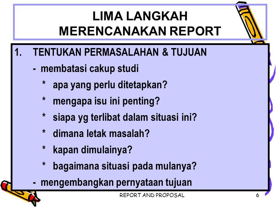 REPORT AND PROPOSAL6 LIMA LANGKAH MERENCANAKAN REPORT 1.TENTUKAN PERMASALAHAN & TUJUAN - membatasi cakup studi * apa yang perlu ditetapkan? * mengapa