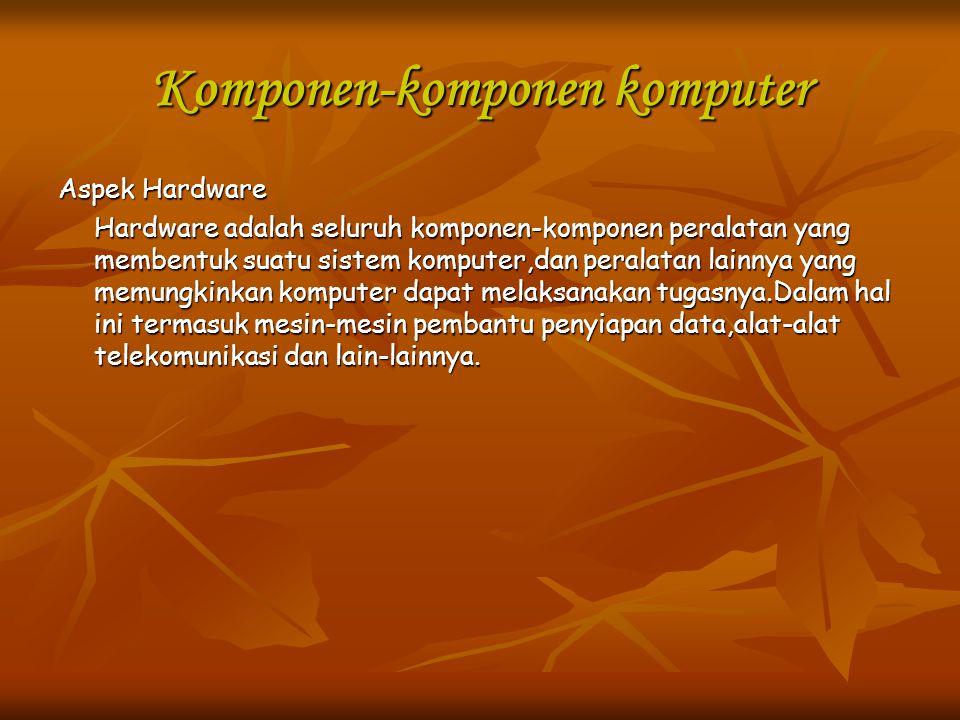 Komponen-komponen komputer Aspek Hardware Hardware adalah seluruh komponen-komponen peralatan yang membentuk suatu sistem komputer,dan peralatan lainn