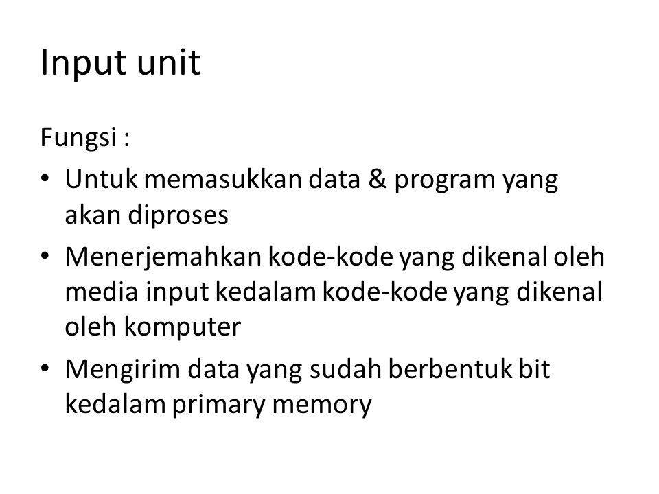 Input unit Fungsi : Untuk memasukkan data & program yang akan diproses Menerjemahkan kode-kode yang dikenal oleh media input kedalam kode-kode yang di