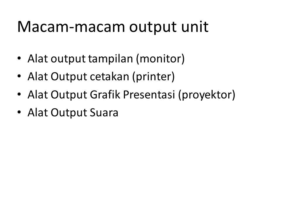Macam-macam output unit Alat output tampilan (monitor) Alat Output cetakan (printer) Alat Output Grafik Presentasi (proyektor) Alat Output Suara