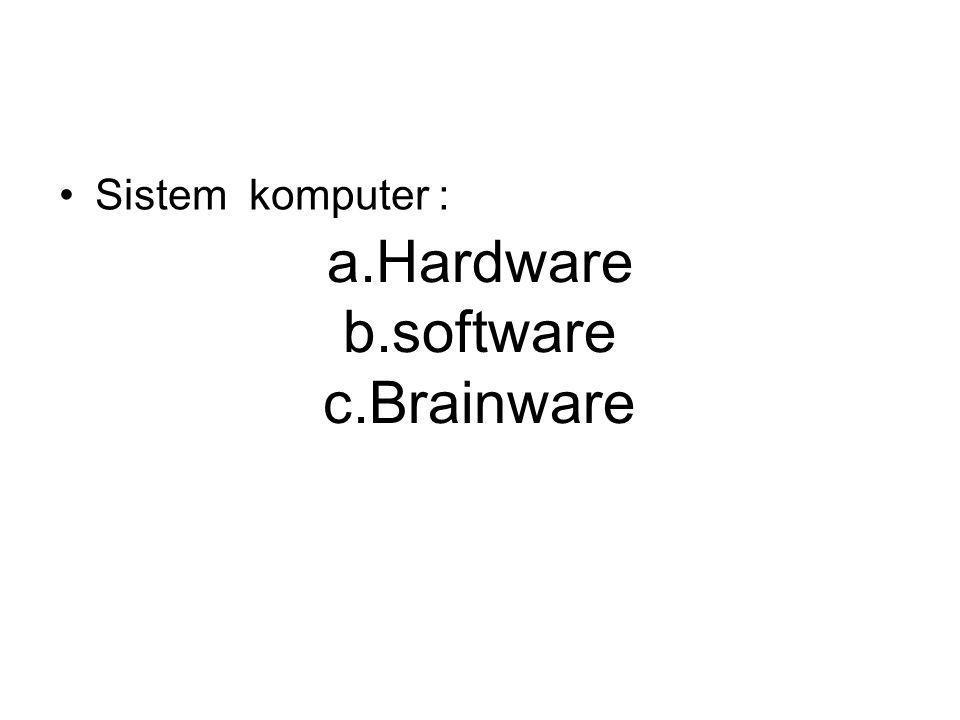 a.Hardware b.software c.Brainware Sistem komputer :