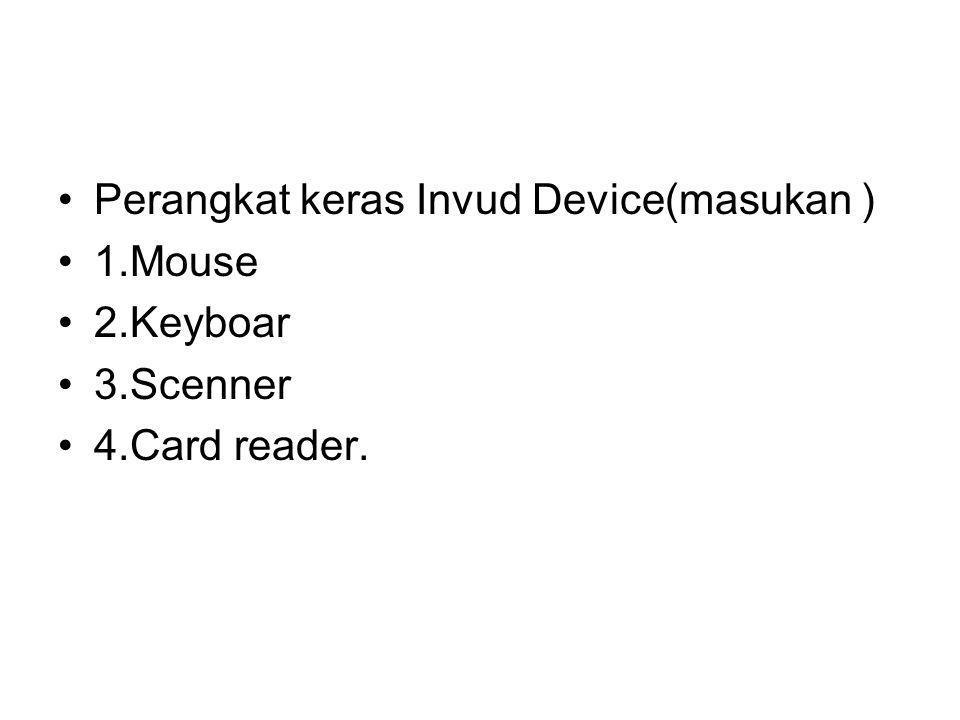 Perangkat keras Invud Device(masukan ) 1.Mouse 2.Keyboar 3.Scenner 4.Card reader.