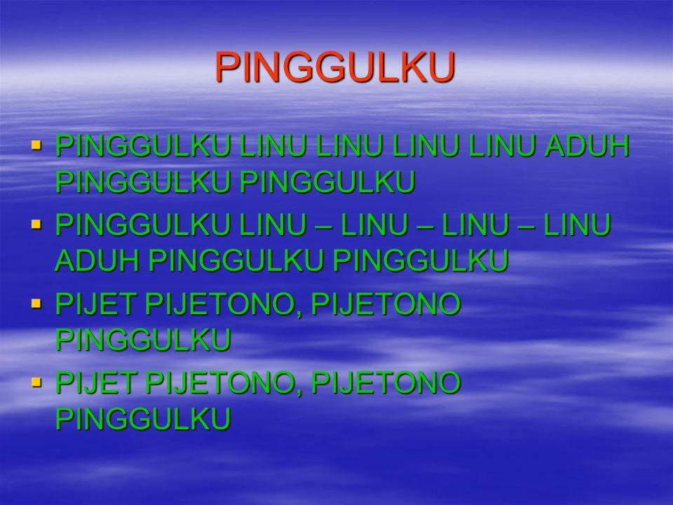 PINGGULKU  PINGGULKU LINU LINU LINU LINU ADUH PINGGULKU PINGGULKU  PINGGULKU LINU – LINU – LINU – LINU ADUH PINGGULKU PINGGULKU  PIJET PIJETONO, PI