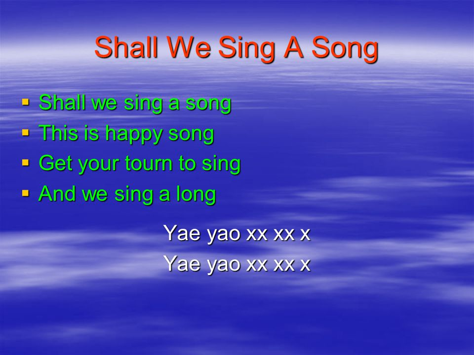 Shall We Sing A Song  Shall we sing a song  This is happy song  Get your tourn to sing  And we sing a long Yae yao xx xx x