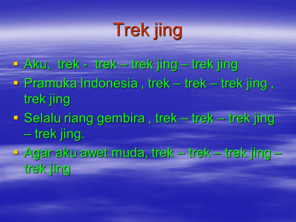 Trek jing  Aku, trek - trek – trek jing – trek jing  Pramuka Indonesia, trek – trek – trek jing, trek jing  Selalu riang gembira, trek – trek – tre