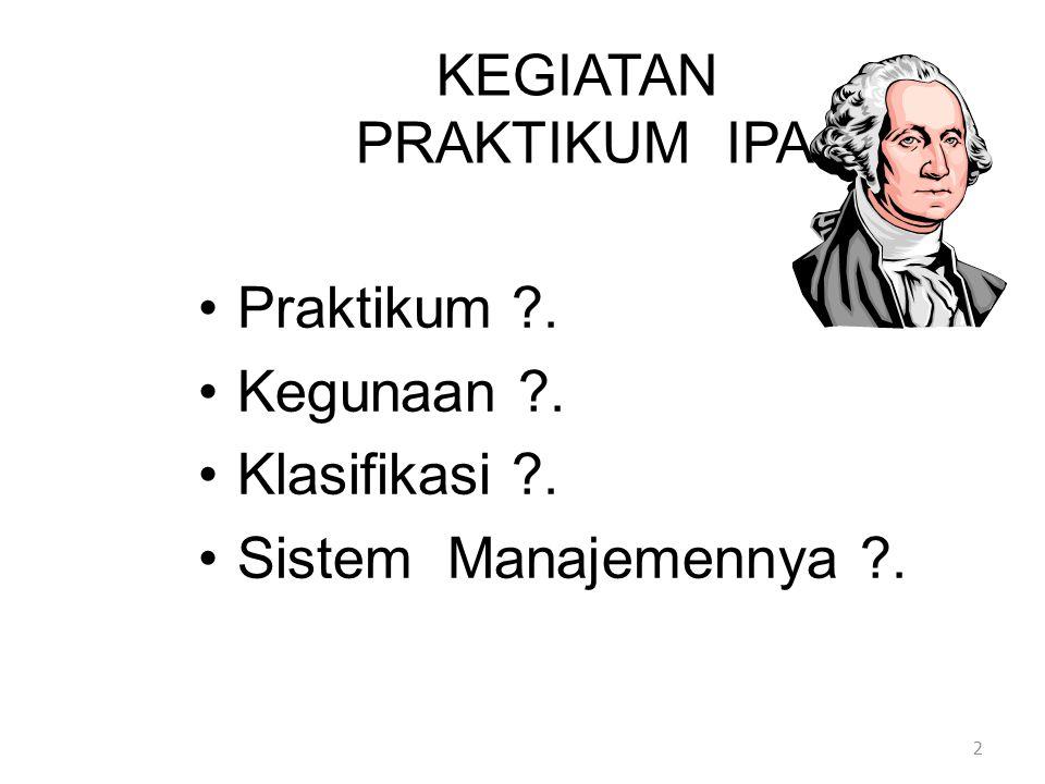 KEGIATAN PRAKTIKUM IPA Praktikum ?. Kegunaan ?. Klasifikasi ?. Sistem Manajemennya ?. 2
