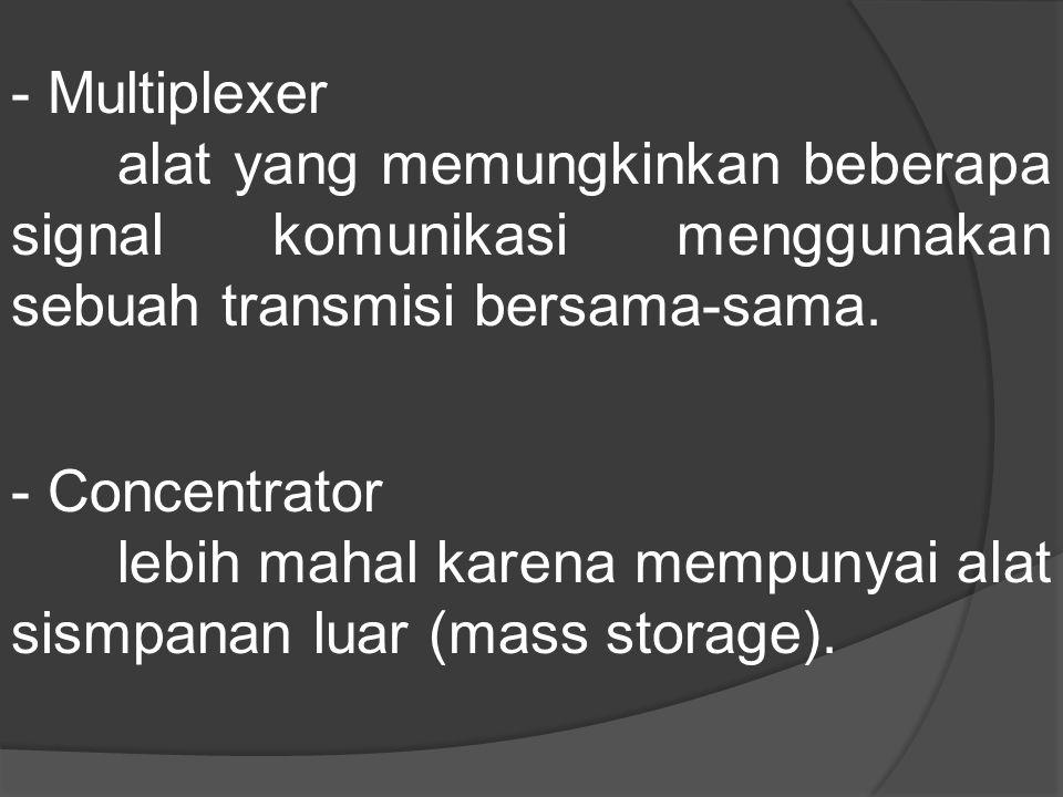 - Multiplexer alat yang memungkinkan beberapa signal komunikasi menggunakan sebuah transmisi bersama-sama. - Concentrator lebih mahal karena mempunyai
