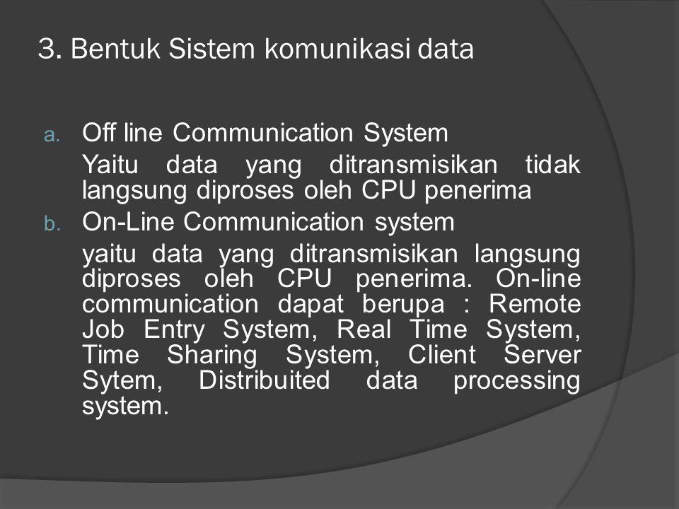 3. Bentuk Sistem komunikasi data a. Off line Communication System Yaitu data yang ditransmisikan tidak langsung diproses oleh CPU penerima b. On-Line