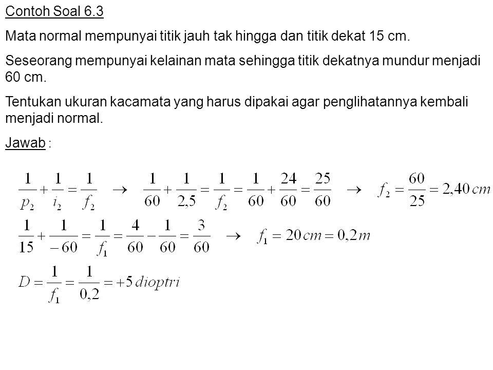 Contoh Soal 6.3 Mata normal mempunyai titik jauh tak hingga dan titik dekat 15 cm. Seseorang mempunyai kelainan mata sehingga titik dekatnya mundur me