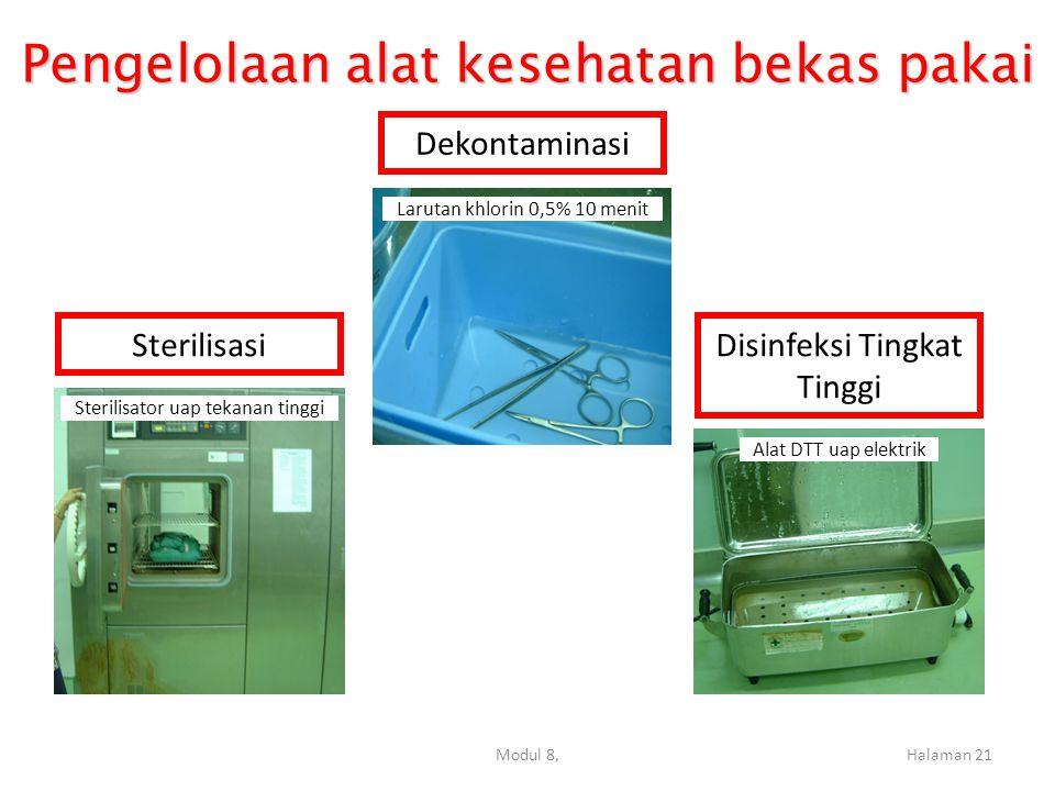 Modul 8,Halaman 21 Pengelolaan alat kesehatan bekas pakai Sterilisasi Disinfeksi Tingkat Tinggi Dekontaminasi Larutan khlorin 0,5% 10 menit Sterilisator uap tekanan tinggi Alat DTT uap elektrik