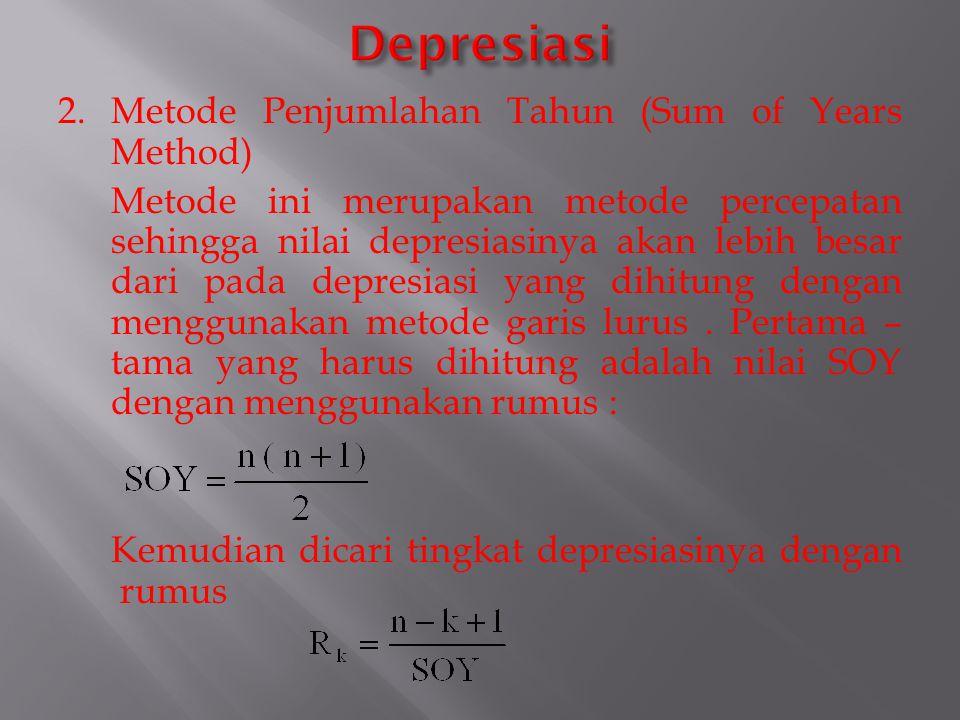 2. Metode Penjumlahan Tahun (Sum of Years Method) Metode ini merupakan metode percepatan sehingga nilai depresiasinya akan lebih besar dari pada depre