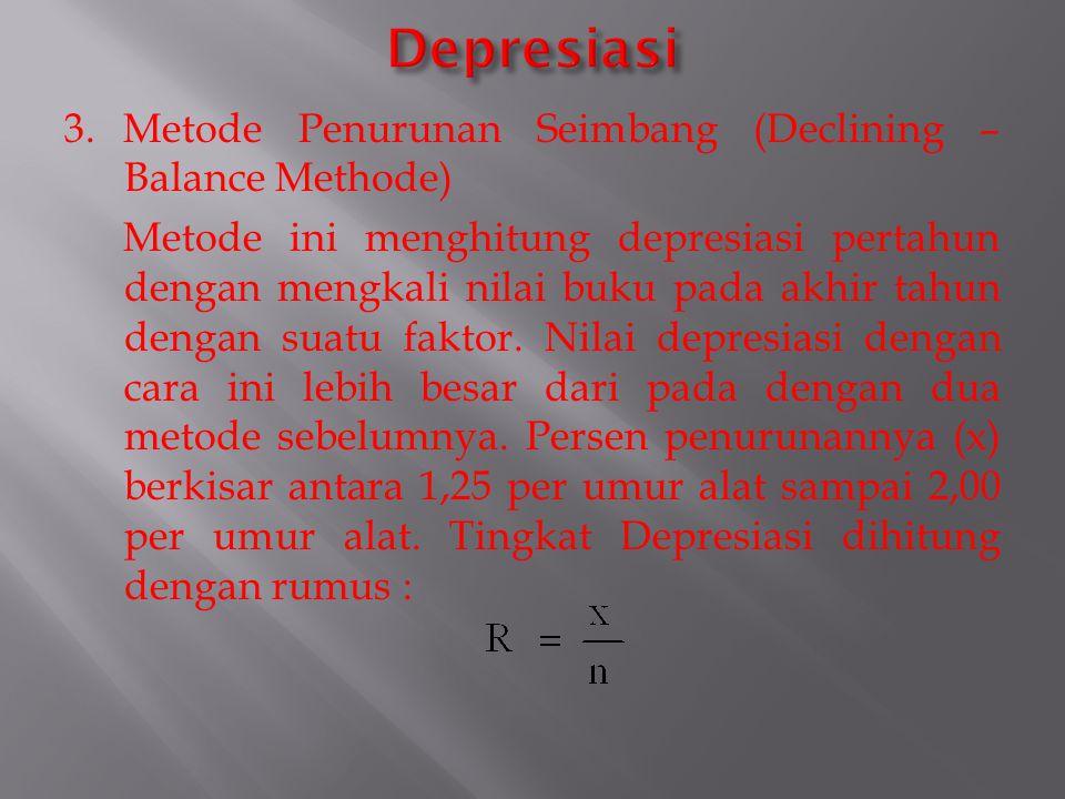 3.Metode Penurunan Seimbang (Declining – Balance Methode) Metode ini menghitung depresiasi pertahun dengan mengkali nilai buku pada akhir tahun dengan