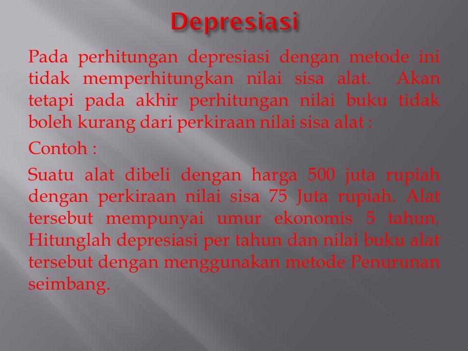 Pada perhitungan depresiasi dengan metode ini tidak memperhitungkan nilai sisa alat. Akan tetapi pada akhir perhitungan nilai buku tidak boleh kurang