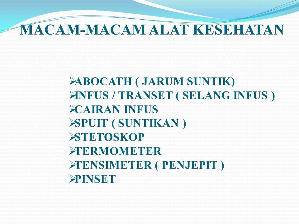 MACAM-MACAM ALAT KESEHATAN  ABOCATH ( JARUM SUNTIK)  INFUS / TRANSET ( SELANG INFUS )  CAIRAN INFUS  SPUIT ( SUNTIKAN )  STETOSKOP  TERMOMETER 