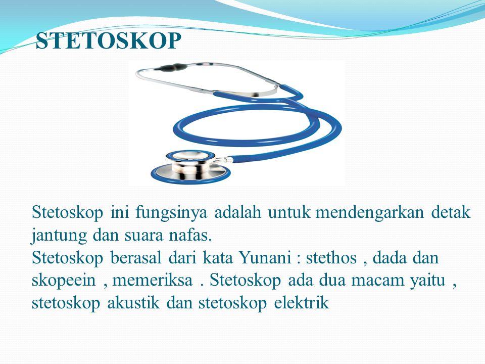 STETOSKOP Stetoskop ini fungsinya adalah untuk mendengarkan detak jantung dan suara nafas. Stetoskop berasal dari kata Yunani : stethos, dada dan skop