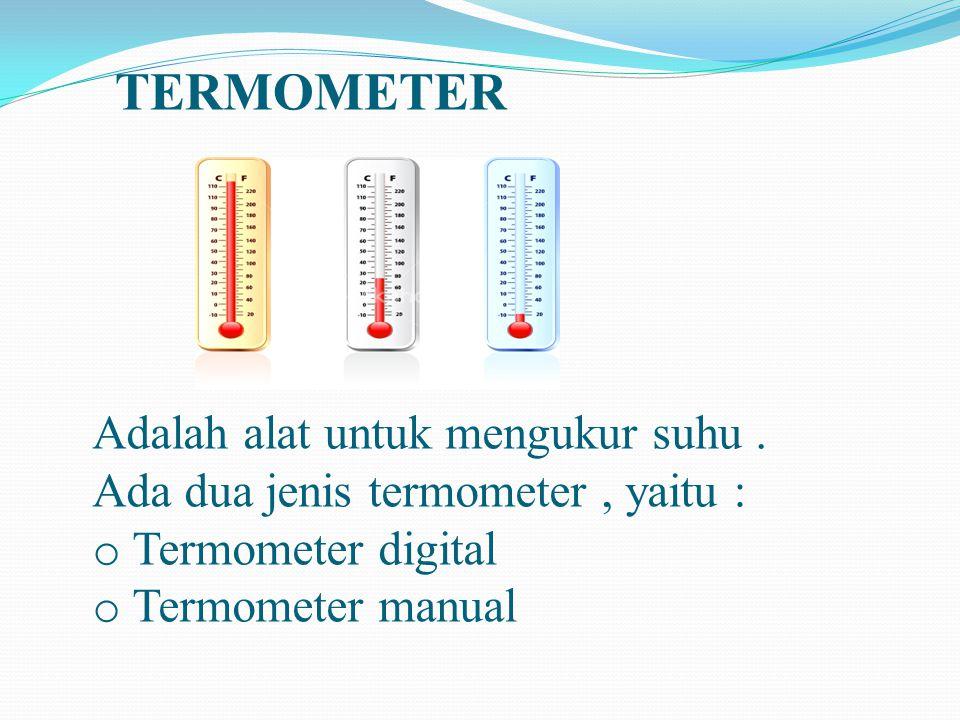 TERMOMETER Adalah alat untuk mengukur suhu. Ada dua jenis termometer, yaitu termometer digital dan termometer manual. Adalah alat untuk mengukur suhu.