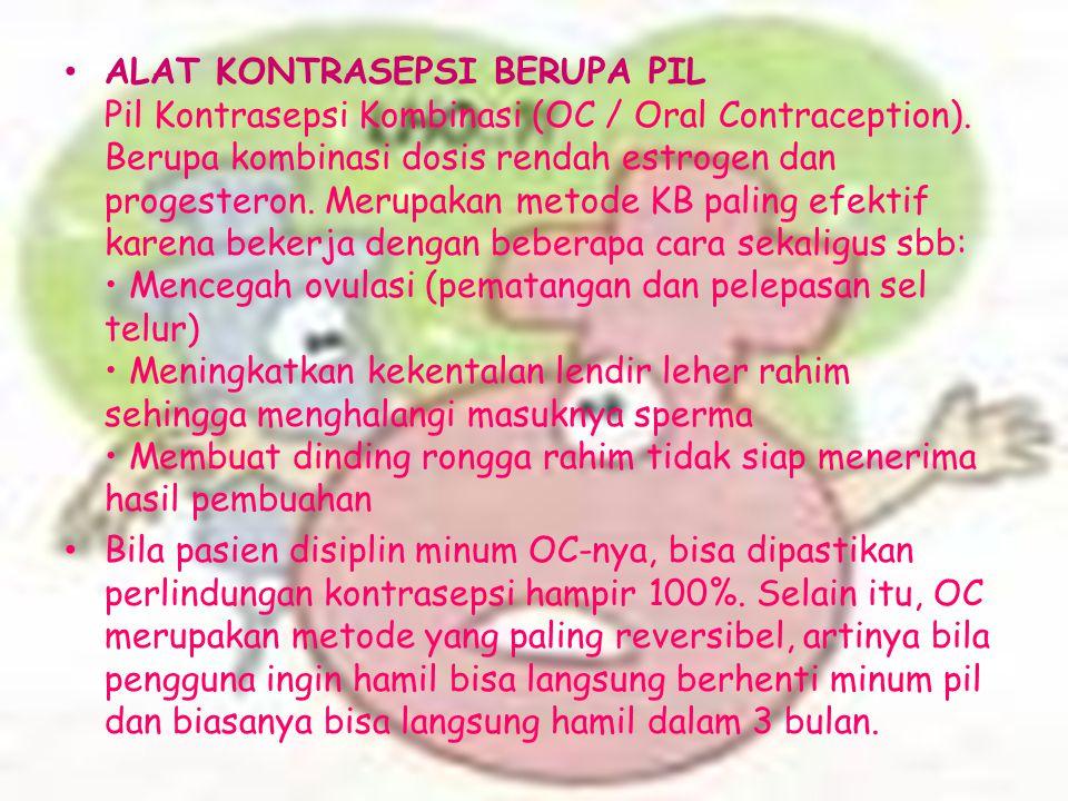 ALAT KONTRASEPSI BERUPA PIL Pil Kontrasepsi Kombinasi (OC / Oral Contraception). Berupa kombinasi dosis rendah estrogen dan progesteron. Merupakan met
