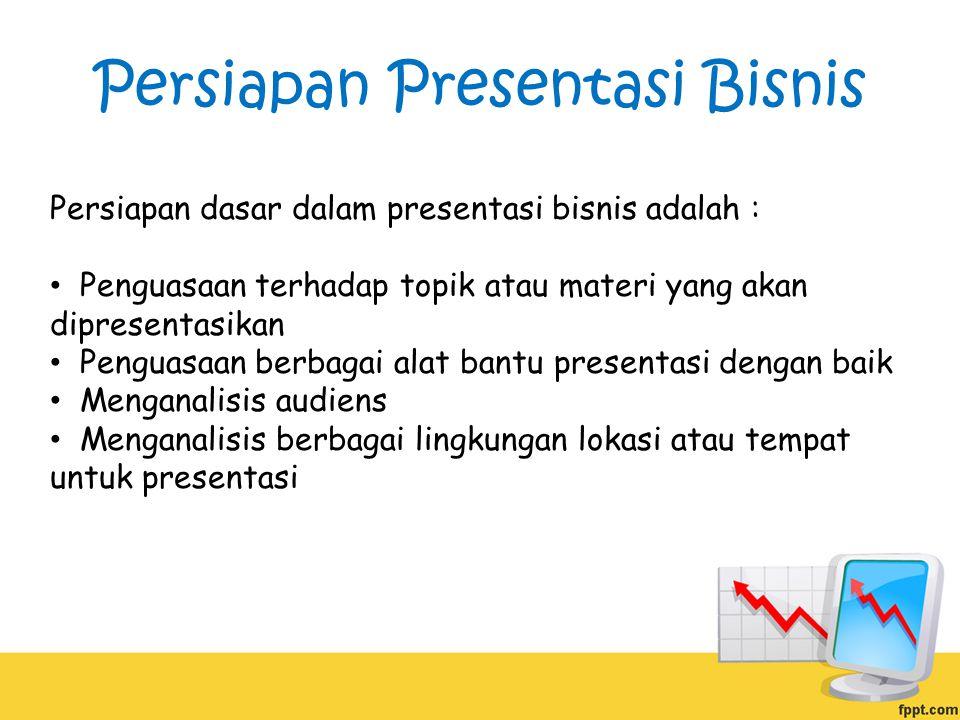 Persiapan Presentasi Bisnis Persiapan dasar dalam presentasi bisnis adalah : Penguasaan terhadap topik atau materi yang akan dipresentasikan Penguasaan berbagai alat bantu presentasi dengan baik Menganalisis audiens Menganalisis berbagai lingkungan lokasi atau tempat untuk presentasi