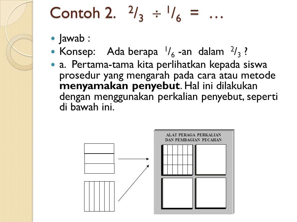 Contoh 2.2 / 3  1 / 6 = … Jawab : Konsep: Ada berapa 1 / 6 -an dalam 2 / 3 .